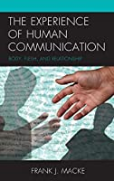 The Experience of Human Communication: Body, Flesh, and Relationship (The Fairleigh Dickinson University Press Series in Communication Studies)