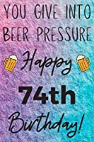 You Give Into Beer Pressure Happy 74th Birthday: Funny 74th Birthday Gift Journal / Notebook / Diary Quote (6 x 9 - 110 Blank Lined Pages)