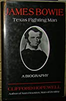 James Bowie: Texas Fighting Man : A Biography