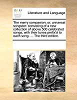 The Merry Companion; Or, Universal Songster: Consisting of a New Collection of Above 500 Celebrated Songs, with Their Tunes Prefix'd to Each Song. ... the Third Edition.