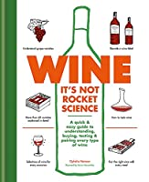 Wine it's not rocket science: A quick & easy guide to understanding, buying, tasting & pairing every type of wine