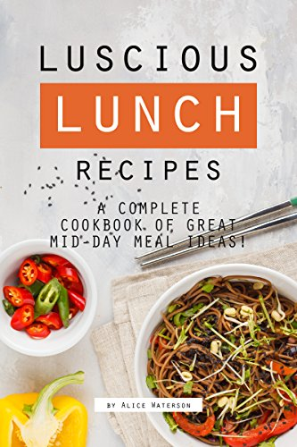 Luscious Lunch Recipes: A Comp...