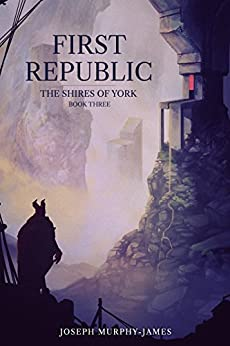The Shires of York: Three: First Republic by [Murphy-James, Joseph]
