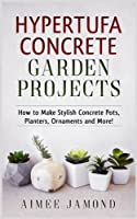 Hypertufa Concrete Garden Projects: How to Make Stylish Concrete Pots, Planters, Ornaments and More!
