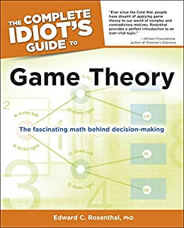 The Complete Idiot's Guide to Game Theory: The Fascinating Math Behind Decision-Making by [Rosenthal Ph.D., Edward]