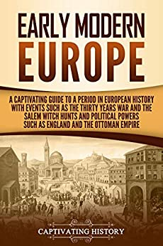 Early Modern Europe: A Captivating Guide to a Period in European History with Events Such as The Thirty Years War and The Salem Witch Hunts and Political Powers Such as England and The Ottoman Empire by [History, Captivating]