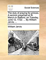 The Duty of Praying for Princes. a Sermon Preached at St. Mary's in Stafford, on Tuesday, June 12, 1722. ... by William Jervis, ...