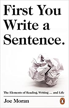 First You Write a Sentence.: The Elements of Reading, Writing … and Life. by [Moran, Joe]