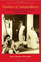 Theatres of Independence: Drama, Theory, And Urban Performance in India Since 1947 (Studies in Theatre History and Culture)