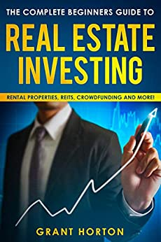 The Complete Beginners Guide to Real Estate Investing:: Rental Properties, REITS, Crowdfunding and more! by [Horton, Grant]