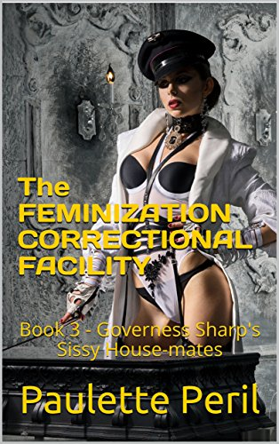 The FEMINIZATION CORRECTIONAL FACILITY: Book 3 - Governess Sharp's Sissy House-mates (English Edition)