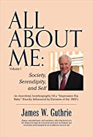 All About Me: Society, Serendipity, and Self: an Anecdotal Autobiography of a Depression Era Baby Heavily Influenced by Excesses of the 1960s