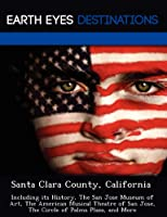 Santa Clara County, California: Including Its History, the San Jose Museum of Art, the American Musical Theatre of San Jose, the Circle of Palms Plaza