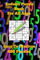 Sudoku Puzzle Book For All Ages- Easy To Medium 480 Puzzles: Sharpen Up Your Mind, Improve Your Memory For All Ages, From Children To Adults