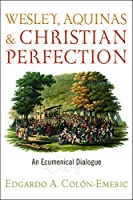 Wesley, Aquinas, and Christian Perfection: An Ecumenical Dialogue