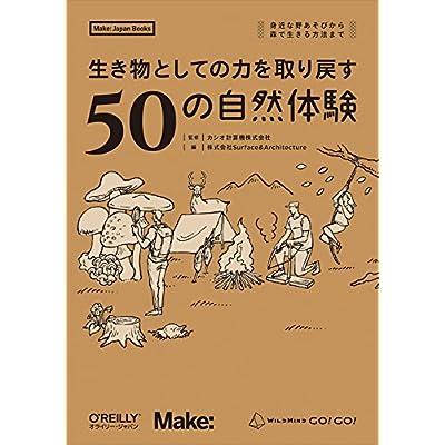 生き物としての力を取り戻す50の自然体験 —身近な野あそびから森で生きる方法まで (Make: Japan Books)