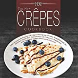 101 The New Crepes Cookbook: 101 Sweet & Savory Crepe Recipes, from Traditional to Gluten-Free, for Cuisinart, LeCrueset, Pad
