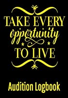 Take Every Opportunity to Live Audition Logbook: Inspirational Audition Log Book and Journal - 7x10  70 Pages  1 Page Per Audition
