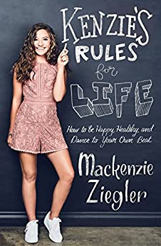 Kenzie's Rules for Life: How to be Happy, Healthy, and Dance to Your Own Beat by [Ziegler, Mackenzie]
