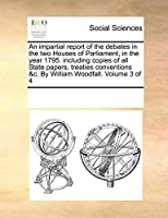 An Impartial Report of the Debates in the Two Houses of Parliament, in the Year 1795. Including Copies of All State Papers, Treaties Conventions &C. by William Woodfall. Volume 3 of 4
