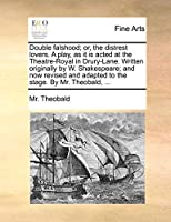 Double Falshood; Or, the Distrest Lovers. a Play, as It Is Acted at the Theatre-Royal in Drury-Lane. Written Originally by W. Shakespeare; And Now Revised and Adapted to the Stage. by Mr. Theobald, ...