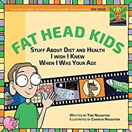 Fat Head Kids: Stuff About Diet and Health I Wish I Knew When I Was Your Age by [Naughton, Tom]