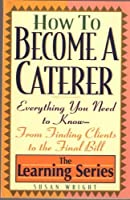 How to Become a Caterer: Everything You Need to Know from Finding Clients to the Final Bill (Learning Series)