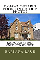 Oshawa Ontario Book 1 in Colour Photos: Saving Our History One Photo at a Time (Cruising Ontario)