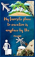 My favorite place to vacation is anyplace by the ocean: Travel Planner, Vacation Log Book, To Do Checklist, Transportation, Departure, Arrival, Accommodation And Many More!