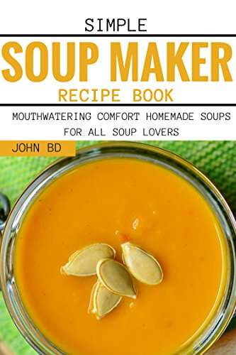 Simple Soup Maker Recipe Book: Mouthwatering comfort homemade soups for all soup lovers (English Edition)