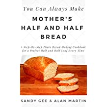 Mother's Half and Half Bread: A Step-By-Step Photo Bread-Baking Cookbook for a Perfect 50/50 Loaf Every Time (You Can Always Make 3)