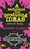 A Technique for Producing Ideas (Thinking Classics)