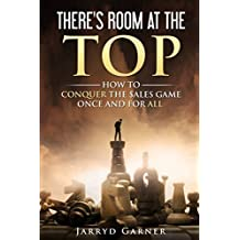 There's Room at the Top: How to Conquer the Sales Game Once and for All!