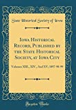 Iowa Historical Record, Published by the State Historical Society, at Iowa City: Volumes XIII, XIV, and XV; 1897-98-99 (Classic Reprint)