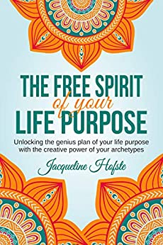 The Free Spirit of your Life Purpose: Unlocking the genius plan of your life purpose with the power of your archetypes by [Hofste, Jacqueline]