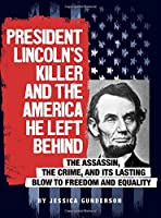 President Lincoln's Killer and the America He Left Behind: The Assassin, the Crime, and Its Lasting Blow to Freedom and Equality (Assassins' America)