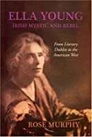 Ella Young, Irish Mystic and Rebel: From Literary Dublin to the American West