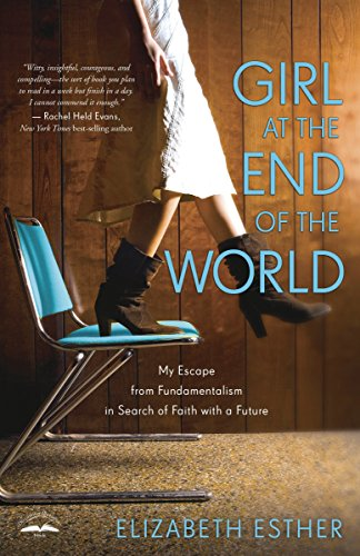 Download Girl at the End of the World: My Escape from Fundamentalism in Search of Faith with a Future 0307731871