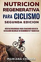 Nutricion Regenerativa Para Ciclismo Segunda Edicion: Recetas Deliciosas Para Cualquier Ciclista Buscando Mejorar Su Rendimiento Y Bienestar