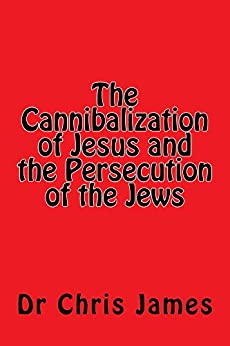 The Cannibalization of Jesus and the Persecution of the Jews by [James, Dr Chris]