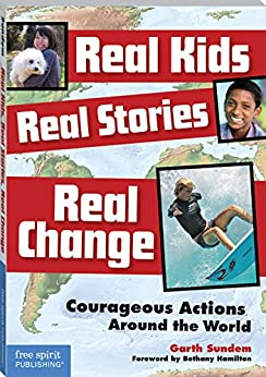 Real Kids, Real Stories, Real Change: Courageous Actions Around the World by [Sundem, Garth]