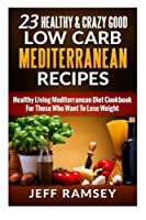 23 Healthy and Crazy Good Low Carb Mediterranean Recipes: Healthy Living Mediterranean Diet Cookbook for Those Who Want to Lose Weight