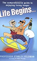 Life Begins: The Comprehensive Guide to Enjoying Living Longer