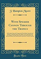 With Speaker Cannon Through the Tropics: A Descriptive Story of a Voyage to the West Indies, Venezuela and Panama; Containing Views of the Speaker Upon Our Possessions, the Panama Canal and Other Great Governmental Problems; An Illustrated History and GUI