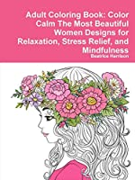 Adult Coloring Book: Color Calm The Most Beautiful Women Designs for Relaxation, Stress Relief, and Mindfulness