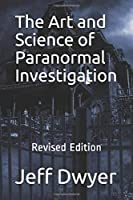 The Art and Science of Paranormal Investigation: Revised Edition