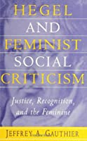 Hegel and Feminist Social Criticism: Justice, Recognition, and the Feminine (SUNY Series in Social and Political Thought) (S U N Y SERIES IN SOCIAL AND POLITICAL THOUGHT)