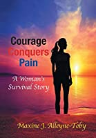 Courage Conquers Pain: A Woman's Survival Story