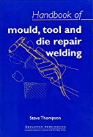 Handbook of Mould, Tool and Die Repair Welding (Woodhead Publishing Series in Welding and Other Joining Technologies)