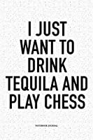 I Just Want To Drink Tequila And Play Chess: A 6x9 Inch Matte Softcover Diary Notebook With 120 Blank Lined Pages And A Funny Sports and Strategy Board Gaming Cover Slogan